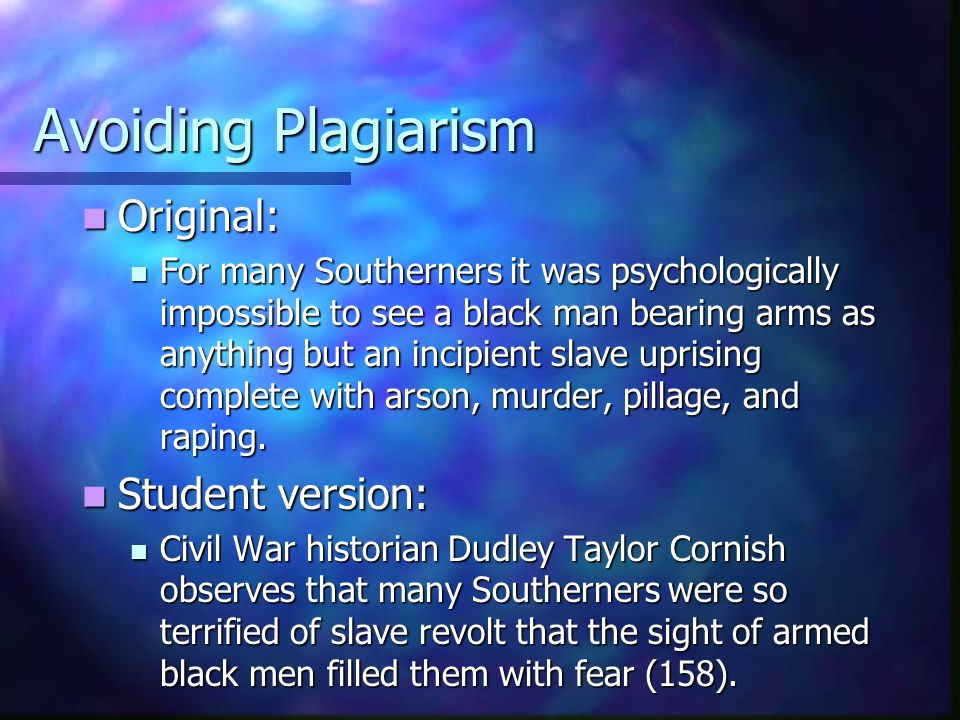 Avoiding Plagiarism Student version: Student version: Civil War historian Dudley Taylor Cornish observes that many Southerners were so terrified of slave revolt that the sight of armed black men filled them with fear (158).