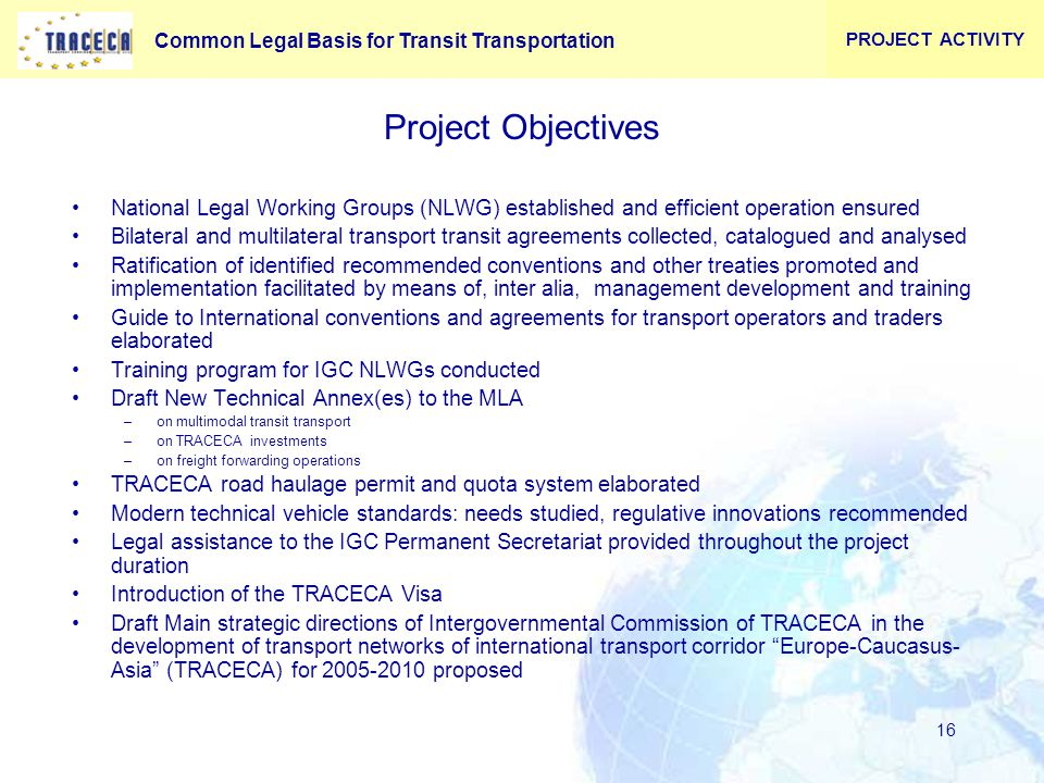 Common Legal Basis for Transit Transportation 16 Project Objectives National Legal Working Groups (NLWG) established and efficient operation ensured Bilateral and multilateral transport transit agreements collected, catalogued and analysed Ratification of identified recommended conventions and other treaties promoted and implementation facilitated by means of, inter alia, management development and training Guide to International conventions and agreements for transport operators and traders elaborated Training program for IGC NLWGs conducted Draft New Technical Annex(es) to the MLA –on multimodal transit transport –on TRACECA investments –on freight forwarding operations TRACECA road haulage permit and quota system elaborated Modern technical vehicle standards: needs studied, regulative innovations recommended Legal assistance to the IGC Permanent Secretariat provided throughout the project duration Introduction of the TRACECA Visa Draft Main strategic directions of Intergovernmental Commission of TRACECA in the development of transport networks of international transport corridor Europe-Caucasus- Asia (TRACECA) for 2005-2010 proposed PROJECT ACTIVITY