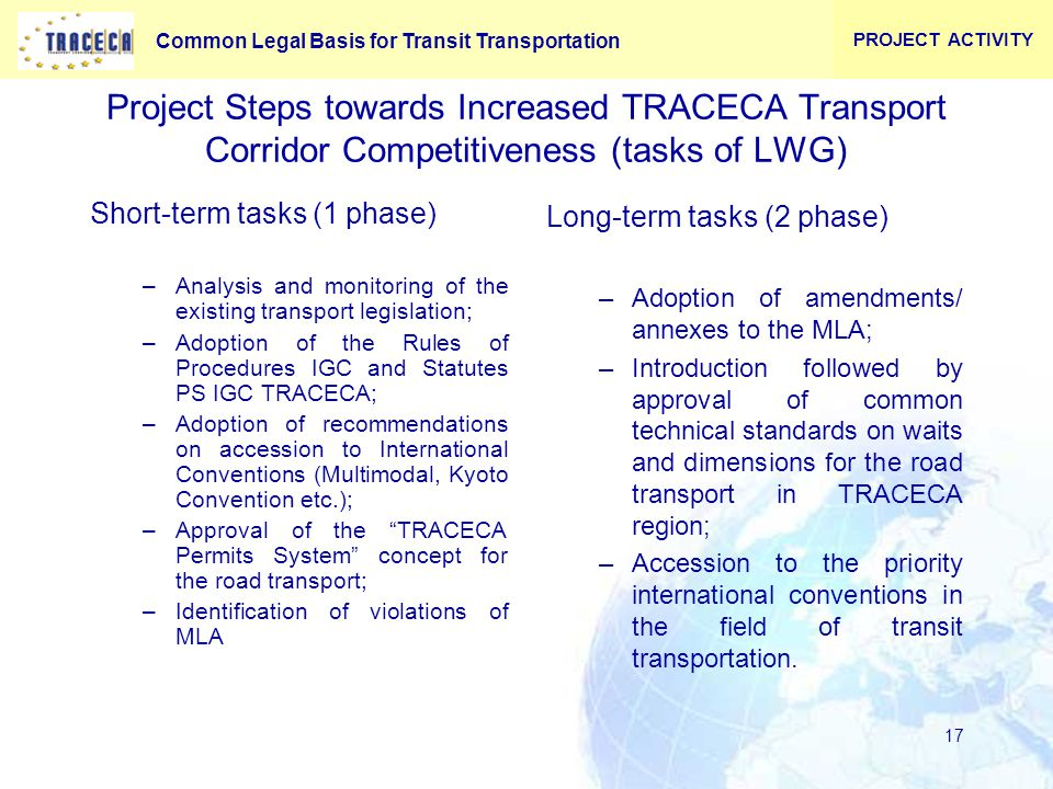 Common Legal Basis for Transit Transportation 17 Project Steps towards Increased TRACECA Transport Corridor Competitiveness (tasks of LWG) Short-term tasks (1 phase) –Analysis and monitoring of the existing transport legislation; –Adoption of the Rules of Procedures IGC and Statutes PS IGC TRACECA; –Adoption of recommendations on accession to International Conventions (Multimodal, Kyoto Convention etc.); –Approval of the TRACECA Permits System concept for the road transport; –Identification of violations of MLA Long-term tasks (2 phase) –Adoption of amendments/ annexes to the MLA; –Introduction followed by approval of common technical standards on waits and dimensions for the road transport in TRACECA region; –Accession to the priority international conventions in the field of transit transportation.
