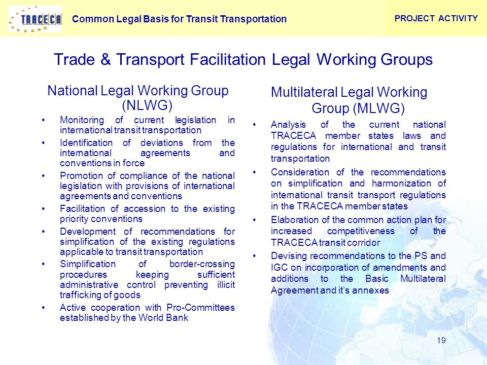 Common Legal Basis for Transit Transportation 19 Trade & Transport Facilitation Legal Working Groups National Legal Working Group (NLWG) Monitoring of current legislation in international transit transportation Identification of deviations from the international agreements and conventions in force Promotion of compliance of the national legislation with provisions of international agreements and conventions Facilitation of accession to the existing priority conventions Development of recommendations for simplification of the existing regulations applicable to transit transportation Simplification of border-crossing procedures keeping sufficient administrative control preventing illicit trafficking of goods Active cooperation with Pro-Committees established by the World Bank Multilateral Legal Working Group (MLWG) Analysis of the current national TRACECA member states laws and regulations for international and transit transportation Consideration of the recommendations on simplification and harmonization of international transit transport regulations in the TRACECA member states Elaboration of the common action plan for increased competitiveness of the TRACECA transit corridor Devising recommendations to the PS and IGC on incorporation of amendments and additions to the Basic Multilateral Agreement and it's annexes PROJECT ACTIVITY