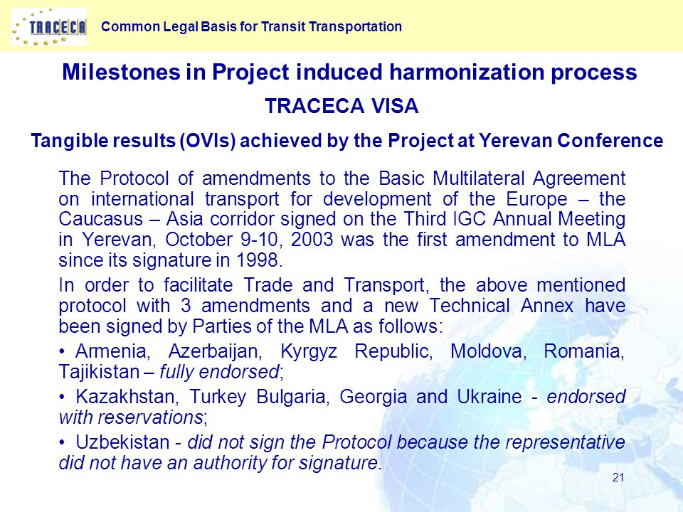 Common Legal Basis for Transit Transportation 21 TRACECA VISA The Protocol of amendments to the Basic Multilateral Agreement on international transport for development of the Europe – the Caucasus – Asia corridor signed on the Third IGC Annual Meeting in Yerevan, October 9-10, 2003 was the first amendment to MLA since its signature in 1998.