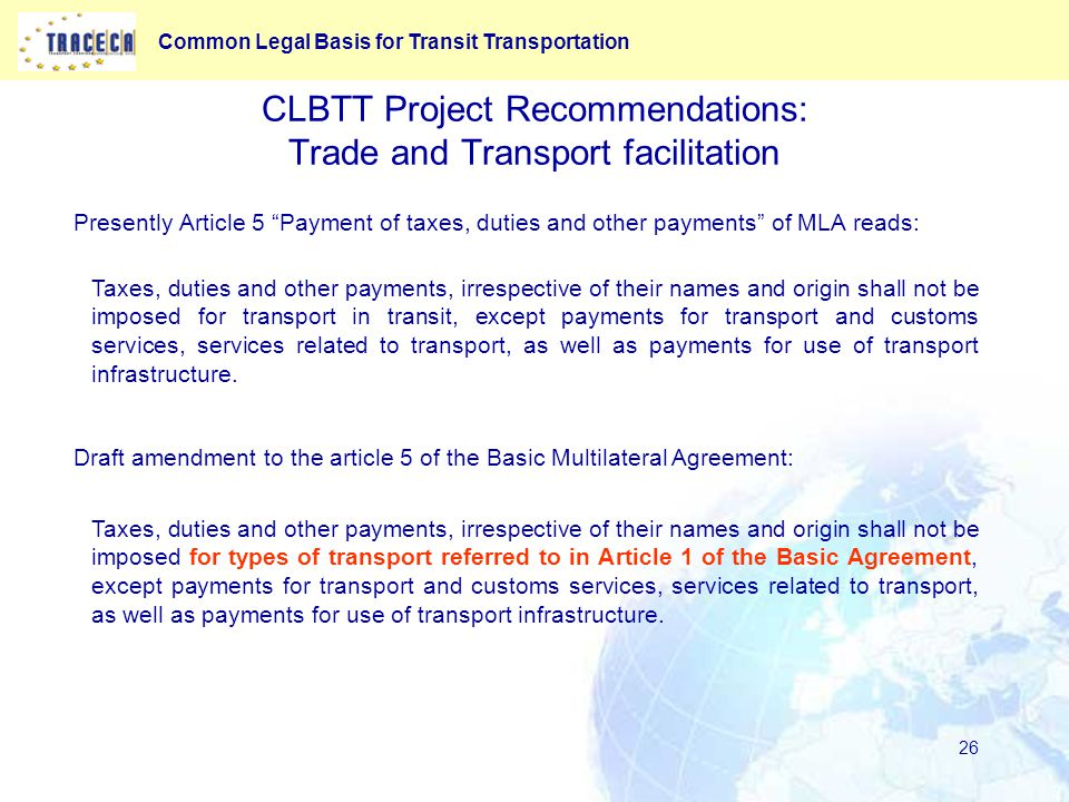 Common Legal Basis for Transit Transportation 26 CLBTT Project Recommendations: Trade and Transport facilitation Presently Article 5 Payment of taxes, duties and other payments of MLA reads: Draft amendment to the article 5 of the Basic Multilateral Agreement: Taxes, duties and other payments, irrespective of their names and origin shall not be imposed for types of transport referred to in Article 1 of the Basic Agreement, except payments for transport and customs services, services related to transport, as well as payments for use of transport infrastructure.