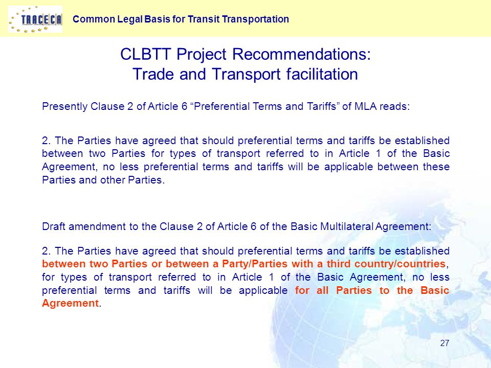 Common Legal Basis for Transit Transportation 27 CLBTT Project Recommendations: Trade and Transport facilitation Presently Clause 2 of Article 6 Preferential Terms and Tariffs of MLA reads: 2.