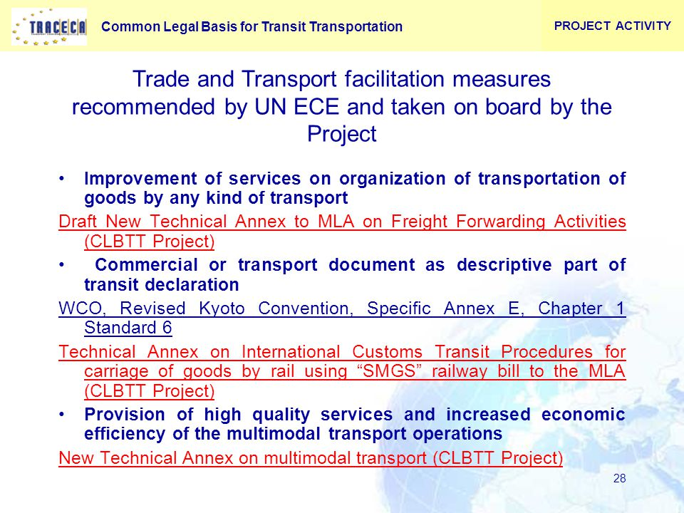 Common Legal Basis for Transit Transportation 28 Improvement of services on organization of transportation of goods by any kind of transport Draft New Technical Annex to MLA on Freight Forwarding Activities (CLBTT Project) Commercial or transport document as descriptive part of transit declaration WCO, Revised Kyoto Convention, Specific Annex E, Chapter 1 Standard 6 Technical Annex on International Customs Transit Procedures for carriage of goods by rail using SMGS railway bill to the MLA (CLBTT Project) Provision of high quality services and increased economic efficiency of the multimodal transport operations New Technical Annex on multimodal transport (CLBTT Project) PROJECT ACTIVITY Trade and Transport facilitation measures recommended by UN ECE and taken on board by the Project