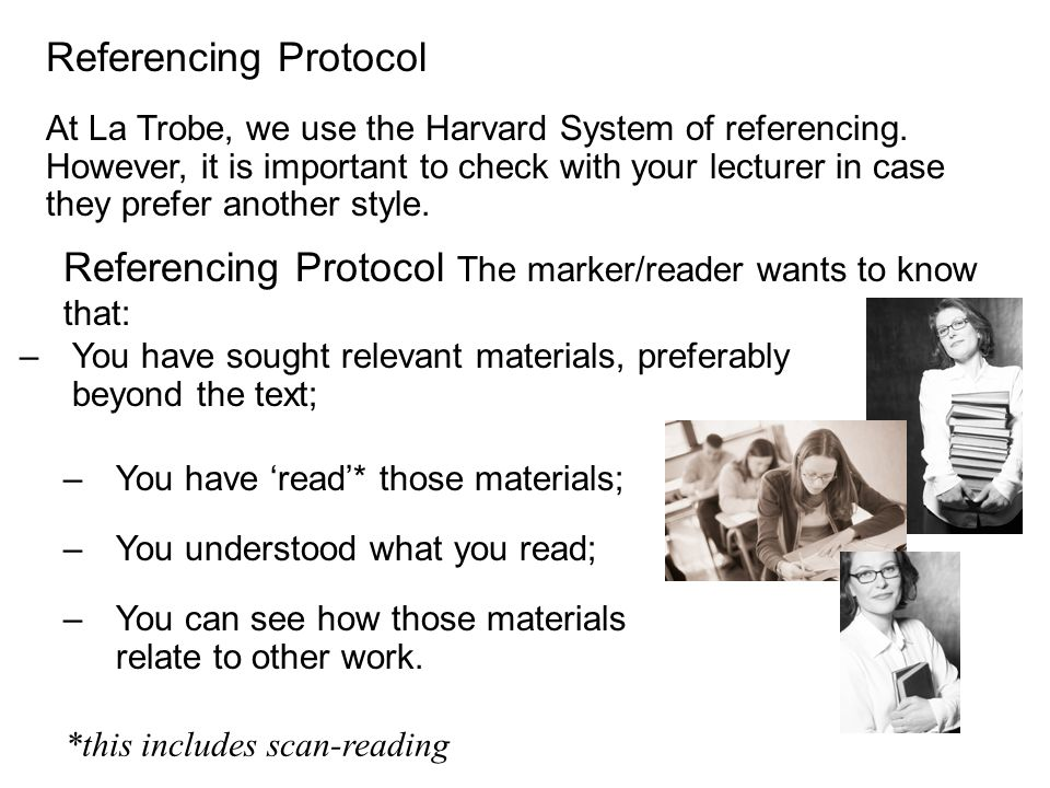 Referencing Protocol The marker/reader wants to know that: At La Trobe, we use the Harvard System of referencing. However, it is important to check wi