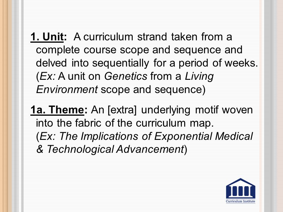 1. Unit: A curriculum strand taken from a complete course scope and sequence and delved into sequentially for a period of weeks. (Ex: A unit on Geneti