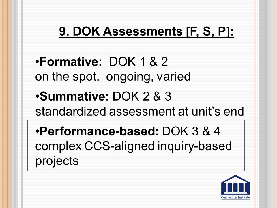 9. DOK Assessments [F, S, P]: Formative: DOK 1 & 2 on the spot, ongoing, varied Summative: DOK 2 & 3 standardized assessment at unit's end Performance