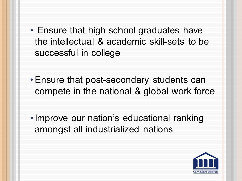Ensure that high school graduates have the intellectual & academic skill-sets to be successful in college Ensure that post-secondary students can comp