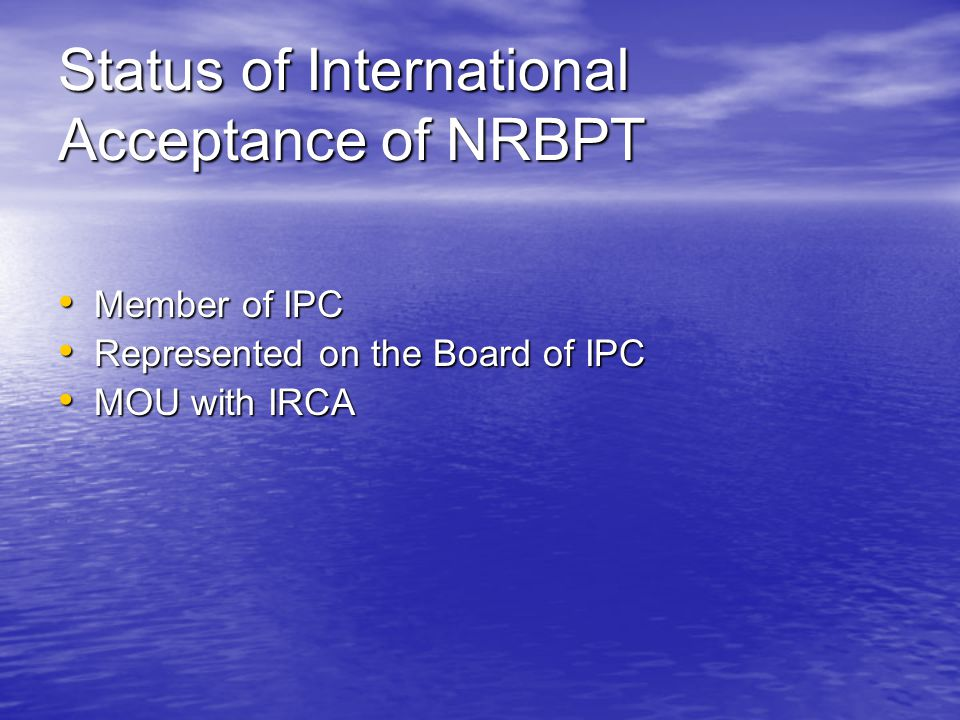 Status of International Acceptance of NRBPT Member of IPC Member of IPC Represented on the Board of IPC Represented on the Board of IPC MOU with IRCA MOU with IRCA