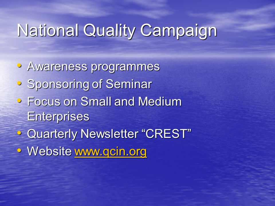 National Quality Campaign Awareness programmes Awareness programmes Sponsoring of Seminar Sponsoring of Seminar Focus on Small and Medium Enterprises Focus on Small and Medium Enterprises Quarterly Newsletter CREST Quarterly Newsletter CREST Website www.qcin.org Website www.qcin.orgwww.qcin.org