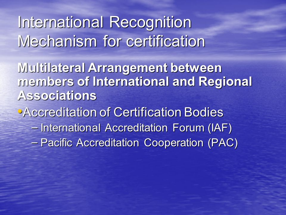 International Recognition Mechanism for certification Multilateral Arrangement between members of International and Regional Associations Accreditation of Certification Bodies Accreditation of Certification Bodies – International Accreditation Forum (IAF) – Pacific Accreditation Cooperation (PAC)