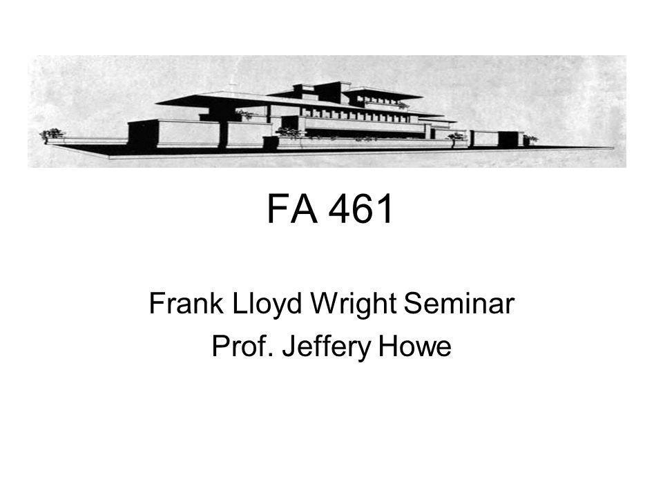 FA 461 Frank Lloyd Wright Seminar Prof. Jeffery Howe