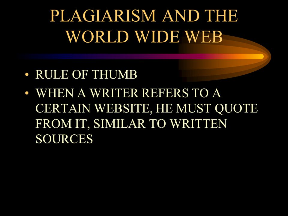 PLAGIARISM AND THE WORLD WIDE WEB RULE OF THUMB WHEN A WRITER REFERS TO A CERTAIN WEBSITE, HE MUST QUOTE FROM IT, SIMILAR TO WRITTEN SOURCES