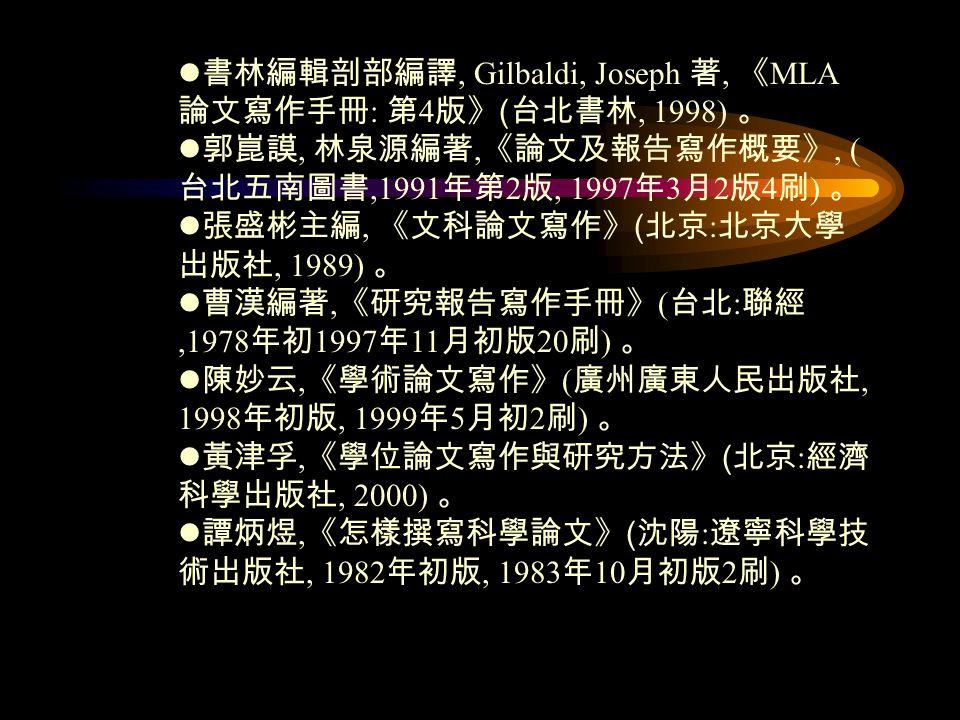 書林編輯剖部編譯, Gilbaldi, Joseph 著, 《 MLA 論文寫作手冊 : 第 4 版》 ( 台北書林, 1998) 。 郭崑謨, 林泉源編著, 《論文及報告寫作概要》, ( 台北五南圖書,1991 年第 2 版, 1997 年 3 月 2 版 4 刷 ) 。 張盛彬主編, 《文科論文寫作》 ( 北京 : 北京大學 出版社, 1989) 。 曹漢編著, 《研究報告寫作手冊》 ( 台北 : 聯經,1978 年初 1997 年 11 月初版 20 刷 ) 。 陳妙云, 《學術論文寫作》 ( 廣州廣東人民出版社, 1998 年初版, 1999 年 5 月初 2 刷 ) 。 黃津孚, 《學位論文寫作與研究方法》 ( 北京 : 經濟 科學出版社, 2000) 。 譚炳煜, 《怎樣撰寫科學論文》 ( 沈陽 : 遼寧科學技 術出版社, 1982 年初版, 1983 年 10 月初版 2 刷 ) 。