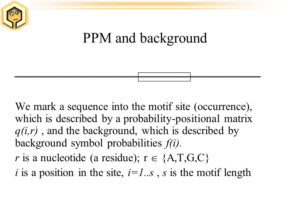 PPM and background We mark a sequence into the motif site (occurrence), which is described by a probability-positional matrix q(i,r), and the backgrou