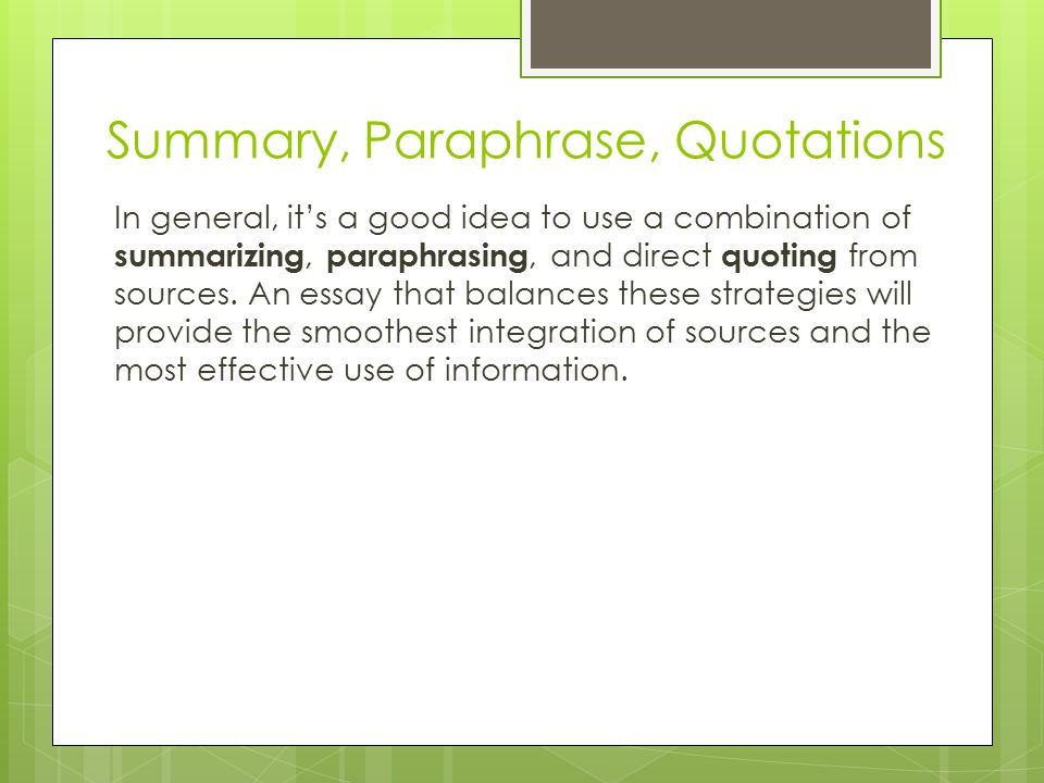 How to Choose When deciding whether to summarize an entire source, paraphrase a passage, or directly quote a small segment, you will need to consider your specific writing task, what your reader needs, and how you are using the source.