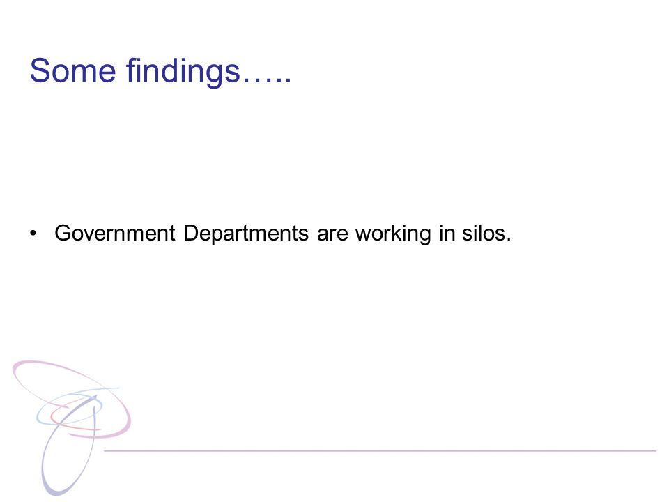 Some findings….. Government Departments are working in silos.