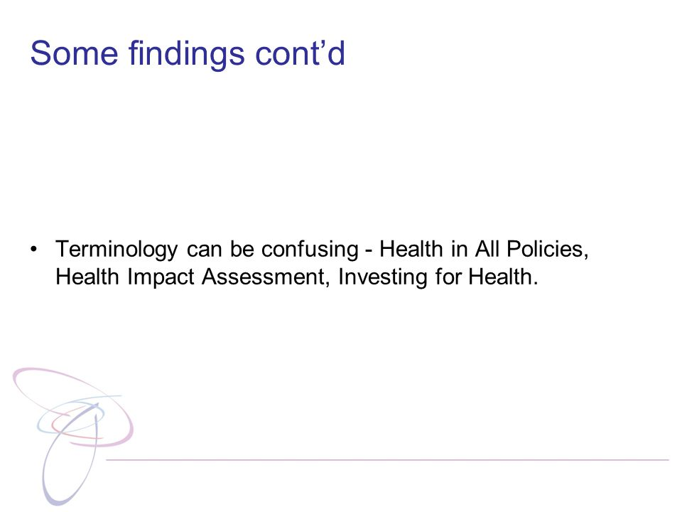 Some findings cont'd Terminology can be confusing - Health in All Policies, Health Impact Assessment, Investing for Health.