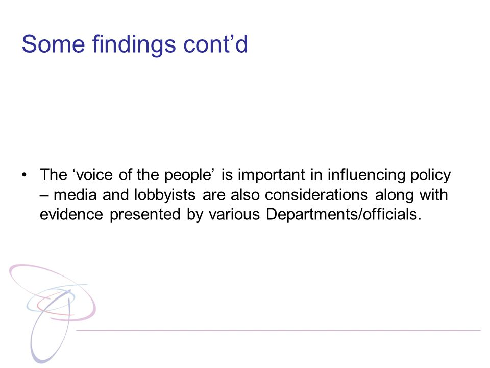 Some findings cont'd The 'voice of the people' is important in influencing policy – media and lobbyists are also considerations along with evidence presented by various Departments/officials.