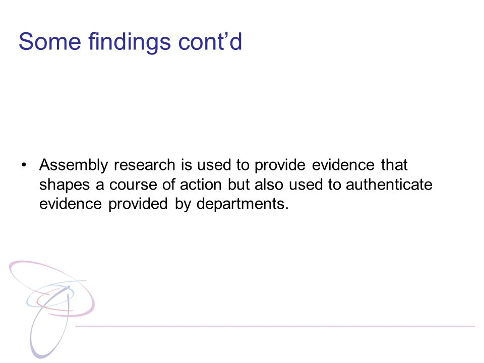 Some findings cont'd Assembly research is used to provide evidence that shapes a course of action but also used to authenticate evidence provided by departments.