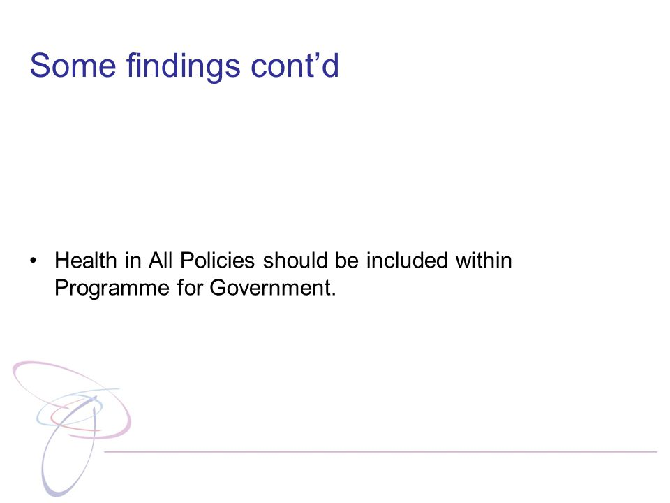 Some findings cont'd Health in All Policies should be included within Programme for Government.
