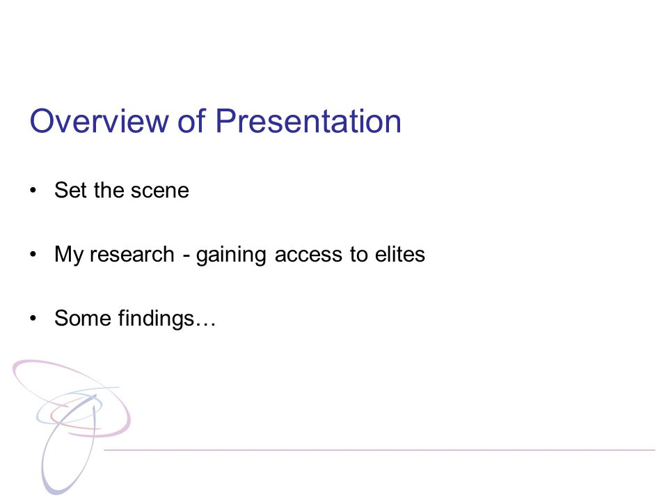Overview of Presentation Set the scene My research - gaining access to elites Some findings…