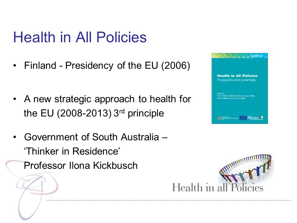 Health in All Policies Finland - Presidency of the EU (2006) A new strategic approach to health for the EU (2008-2013) 3 rd principle Government of South Australia – 'Thinker in Residence' Professor Ilona Kickbusch
