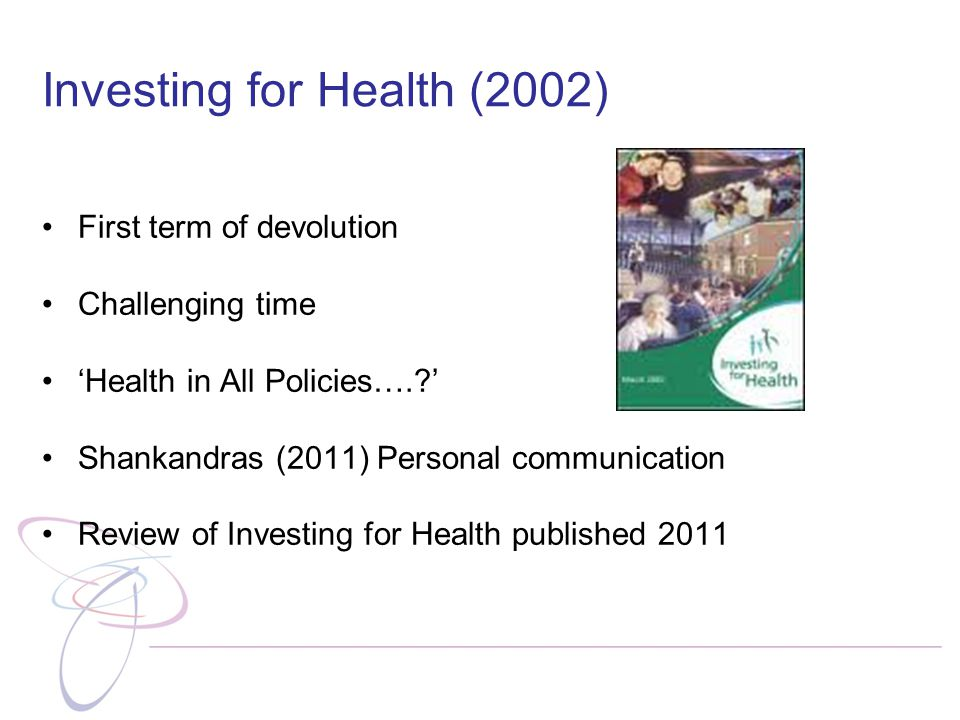 Investing for Health (2002) First term of devolution Challenging time 'Health in All Policies…. ' Shankandras (2011) Personal communication Review of Investing for Health published 2011