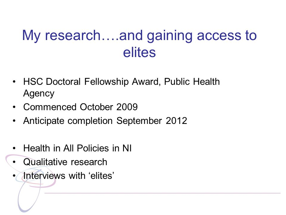 My research….and gaining access to elites HSC Doctoral Fellowship Award, Public Health Agency Commenced October 2009 Anticipate completion September 2012 Health in All Policies in NI Qualitative research Interviews with 'elites'