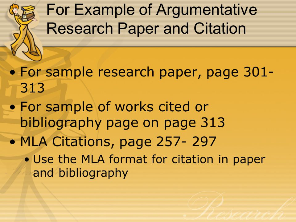 For Example of Argumentative Research Paper and Citation For sample research paper, page 301- 313 For sample of works cited or bibliography page on page 313 MLA Citations, page 257- 297 Use the MLA format for citation in paper and bibliography