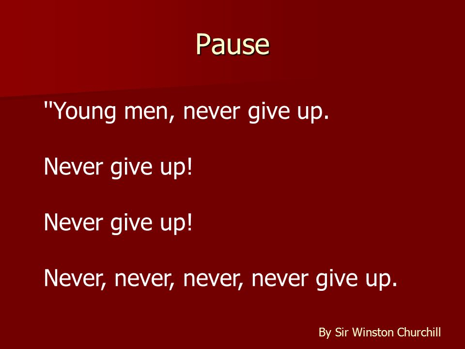 Pause Young men, never give up. Never give up. Never, never, never, never give up.