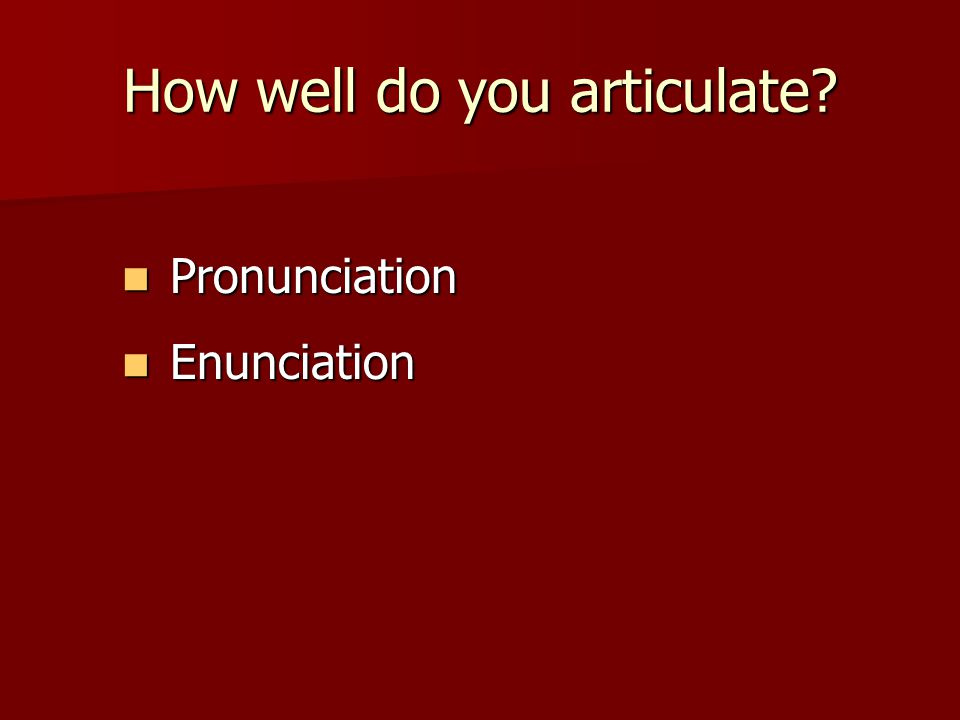 How well do you articulate Pronunciation Pronunciation Enunciation Enunciation