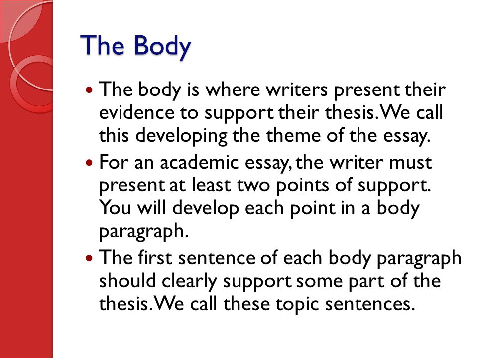The Body The body is where writers present their evidence to support their thesis. We call this developing the theme of the essay. For an academic ess