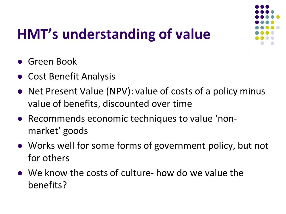HMT's understanding of value Green Book Cost Benefit Analysis Net Present Value (NPV): value of costs of a policy minus value of benefits, discounted over time Recommends economic techniques to value 'non- market' goods Works well for some forms of government policy, but not for others We know the costs of culture- how do we value the benefits