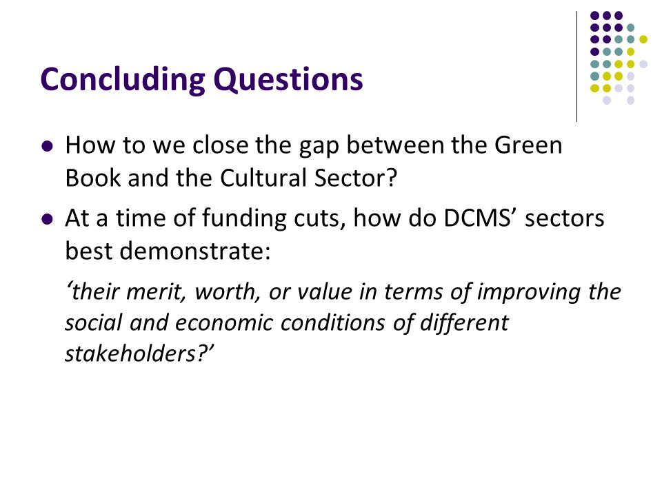 Concluding Questions How to we close the gap between the Green Book and the Cultural Sector.