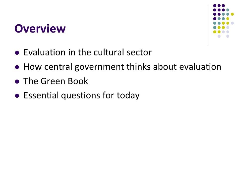 Overview Evaluation in the cultural sector How central government thinks about evaluation The Green Book Essential questions for today