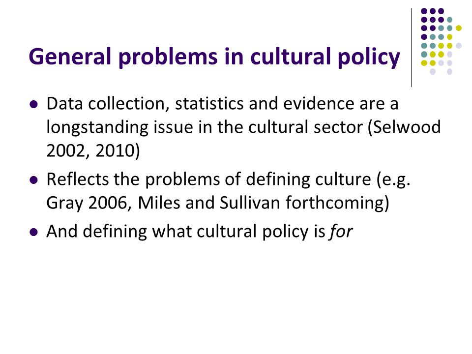 General problems in cultural policy Data collection, statistics and evidence are a longstanding issue in the cultural sector (Selwood 2002, 2010) Reflects the problems of defining culture (e.g.