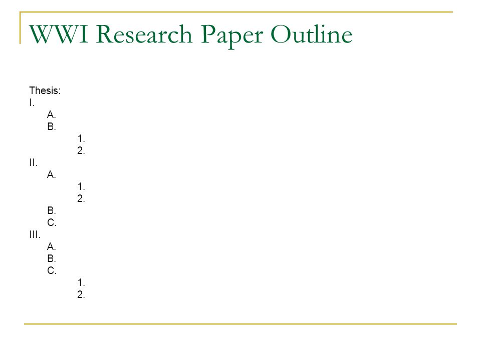 WWI Research Paper Outline Thesis: I. A. B. 1. 2. II. A. 1. 2. B. C. III. A. B. C. 1. 2.