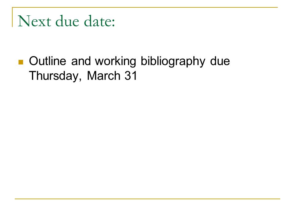Next due date: Outline and working bibliography due Thursday, March 31