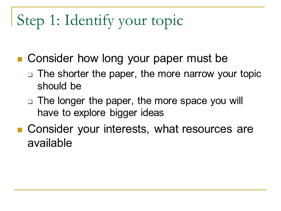 Step 1: Identify your topic Consider how long your paper must be  The shorter the paper, the more narrow your topic should be  The longer the paper, the more space you will have to explore bigger ideas Consider your interests, what resources are available