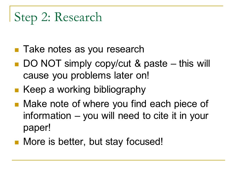 Step 2: Research Take notes as you research DO NOT simply copy/cut & paste – this will cause you problems later on.