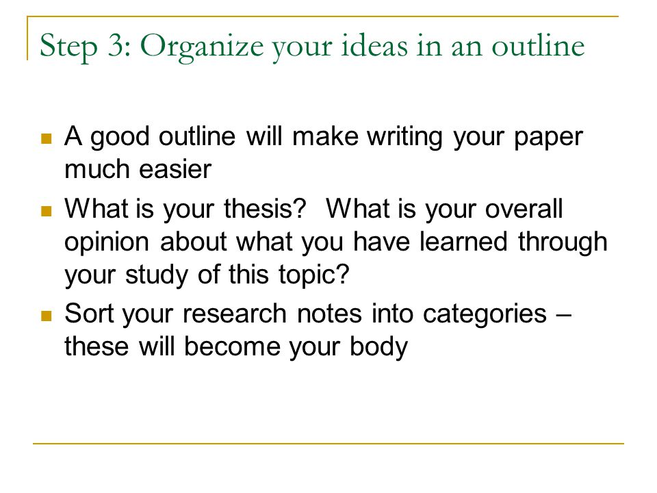 Step 3: Organize your ideas in an outline A good outline will make writing your paper much easier What is your thesis.