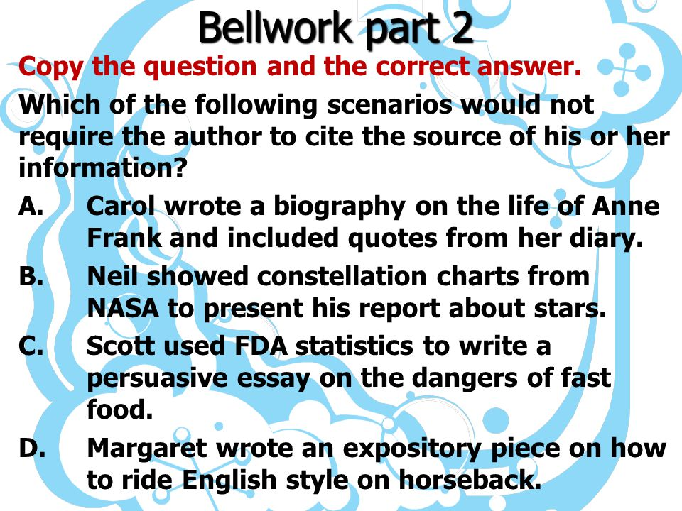Bellwork part 2 Copy the question and the correct answer. Which of the following scenarios would not require the author to cite the source of his or h
