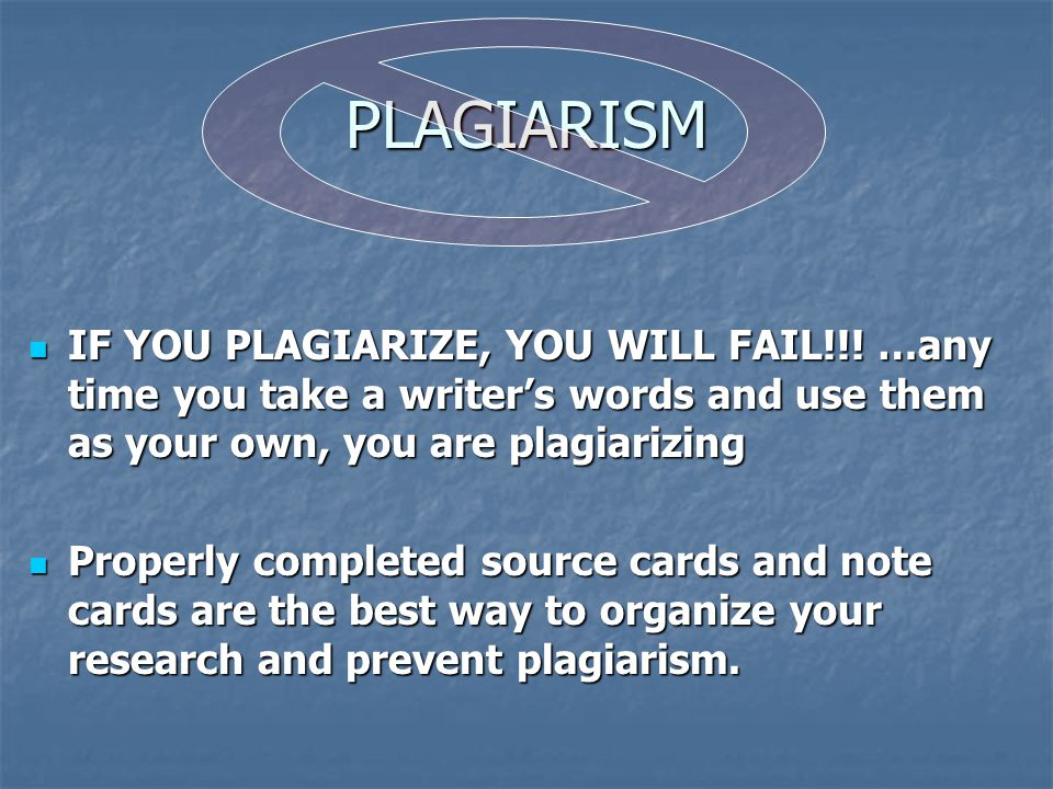 PLAGIARISM IF YOU PLAGIARIZE, YOU WILL FAIL!!! …any time you take a writer's words and use them as your own, you are plagiarizing IF YOU PLAGIARIZE, Y