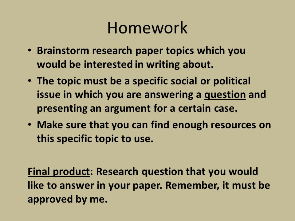 Homework Brainstorm research paper topics which you would be interested in writing about. The topic must be a specific social or political issue in wh