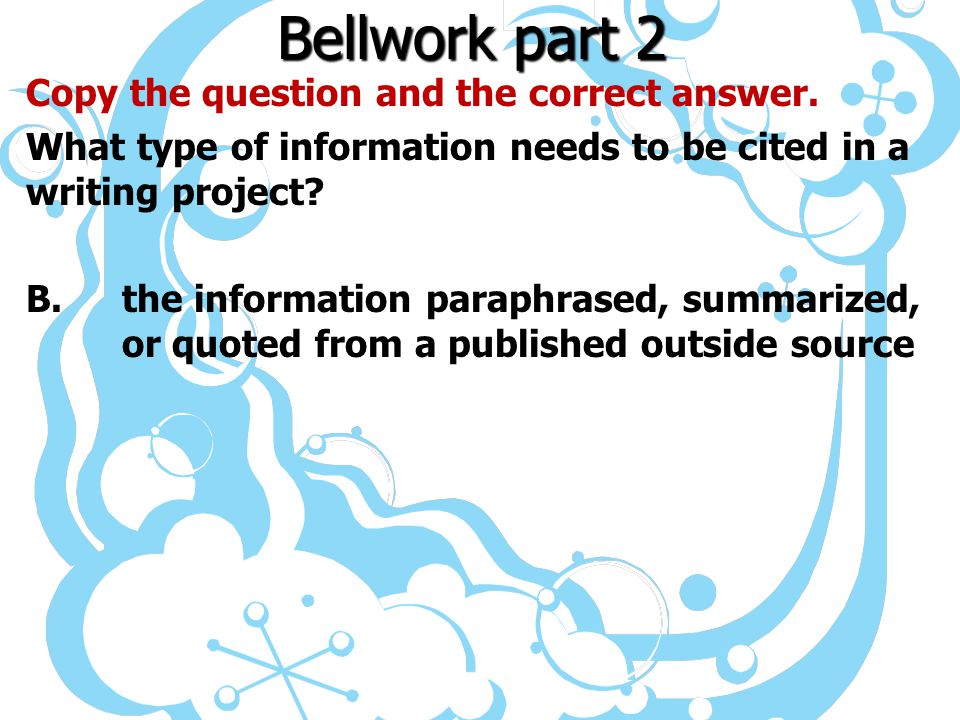 Bellwork part 2 Copy the question and the correct answer. What type of information needs to be cited in a writing project? B.the information paraphras