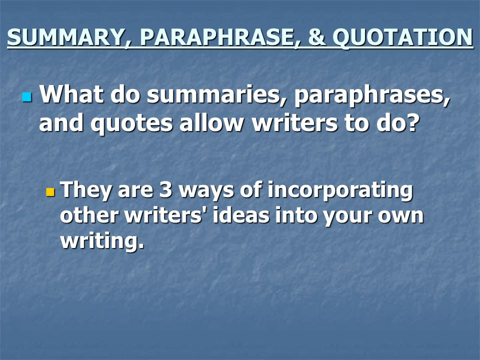 SUMMARY, PARAPHRASE, & QUOTATION How do summaries, paraphrases, and quotes differ from one another.