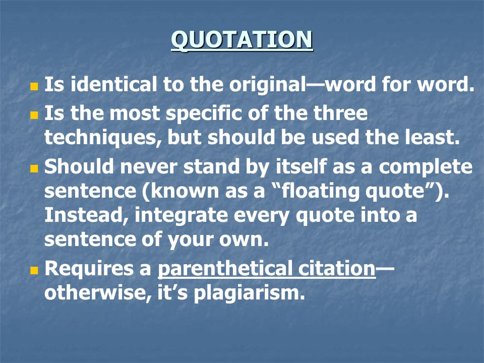 QUOTATION Is identical to the original—word for word. Is the most specific of the three techniques, but should be used the least. Should never stand b