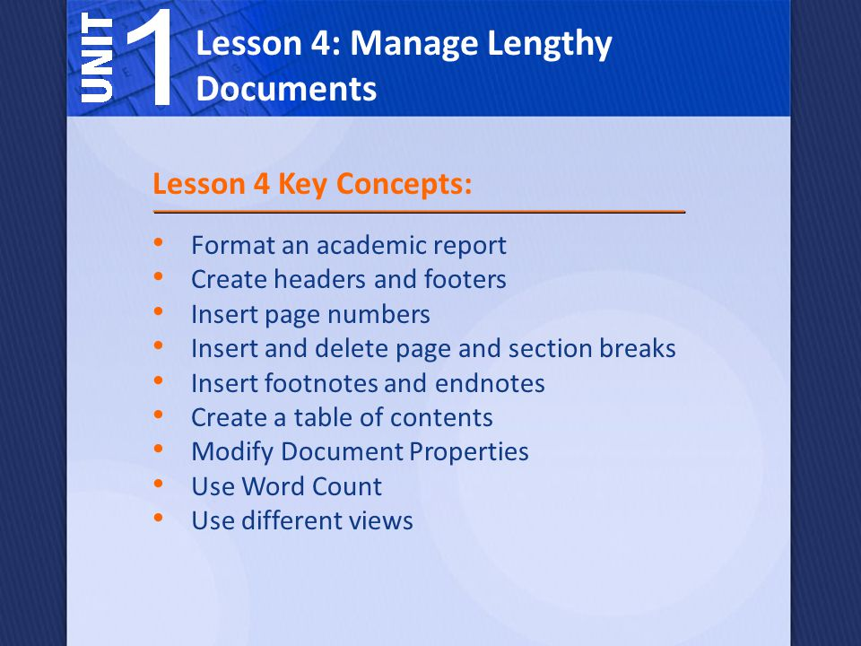 Format an academic report Create headers and footers Insert page numbers Insert and delete page and section breaks Insert footnotes and endnotes Create a table of contents Modify Document Properties Use Word Count Use different views Lesson 4: Manage Lengthy Documents Lesson 4 Key Concepts: