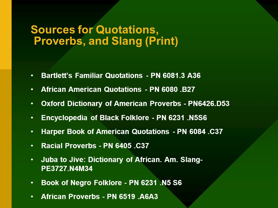 Sources for Quotations, Proverbs, and Slang (Print) Bartlett's Familiar Quotations - PN 6081.3 A36 African American Quotations - PN 6080.B27 Oxford Dictionary of American Proverbs - PN6426.D53 Encyclopedia of Black Folklore - PN 6231.N5S6 Harper Book of American Quotations - PN 6084.C37 Racial Proverbs - PN 6405.C37 Juba to Jive: Dictionary of African.